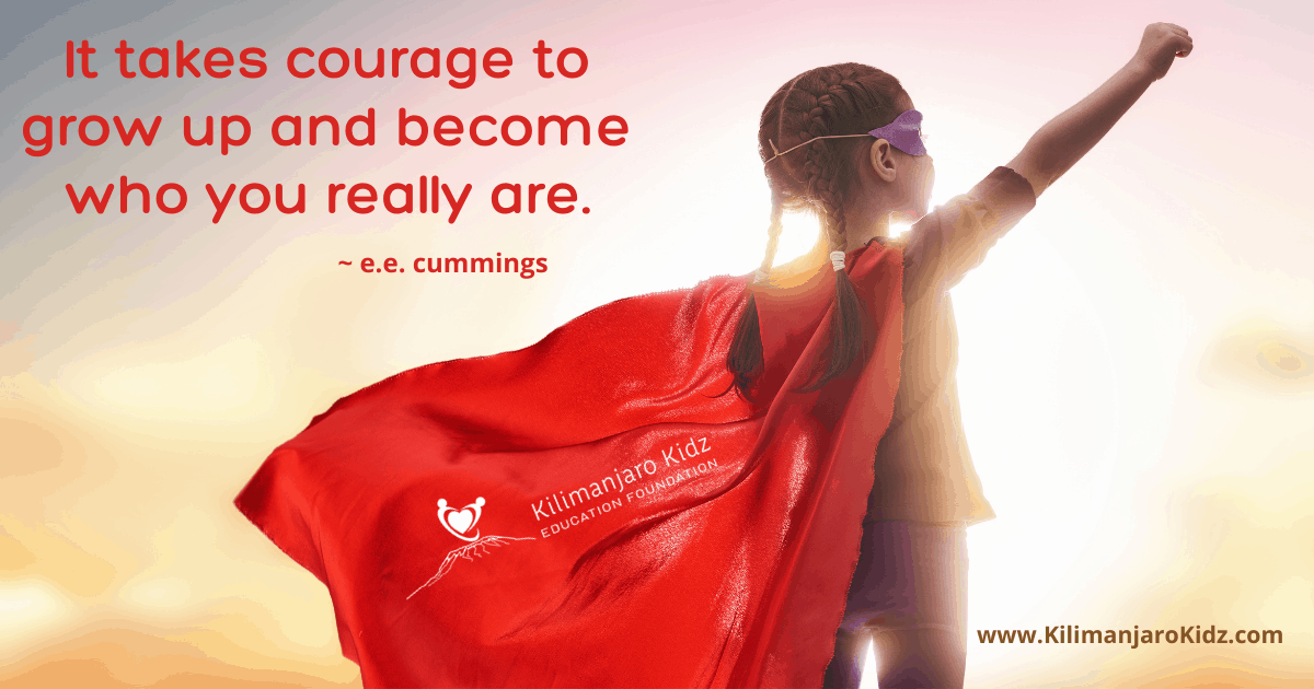 be courageous and grow up to become who you really are